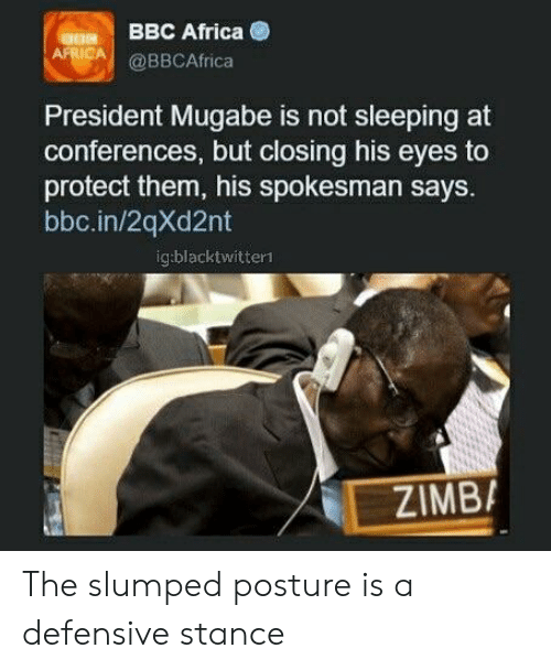 mugabe: BBC Africa  RCA@BBCAfrica  President Mugabe is not sleeping at  conferences, but closing his eyes to  protect them, his spokesman says.  bbc.in/2qXd2nt  ig:blacktwitterl  // E.İ  ZIMB, The slumped posture is a defensive stance