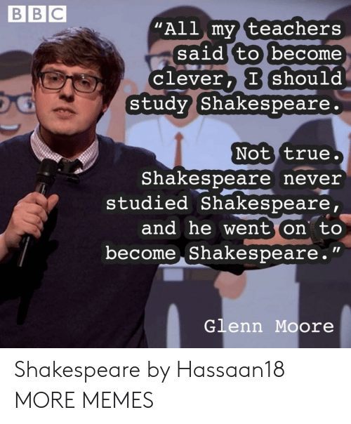 "Glenn: BBC  ""All my teachers  said to become  Clever, I should  study Shakespeare.  Not true.  Shakespeare never  studied Shakespeare,  and he went on to  become Shakespeare.""  Glenn Moore Shakespeare by Hassaan18 MORE MEMES"
