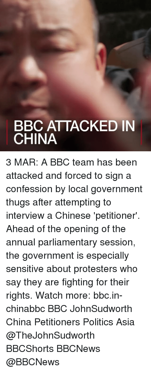 Memes, 🤖, and Bbc: BBC ATTACKED IN  CHINA 3 MAR: A BBC team has been attacked and forced to sign a confession by local government thugs after attempting to interview a Chinese 'petitioner'. Ahead of the opening of the annual parliamentary session, the government is especially sensitive about protesters who say they are fighting for their rights. Watch more: bbc.in-chinabbc BBC JohnSudworth China Petitioners Politics Asia @TheJohnSudworth BBCShorts BBCNews @BBCNews