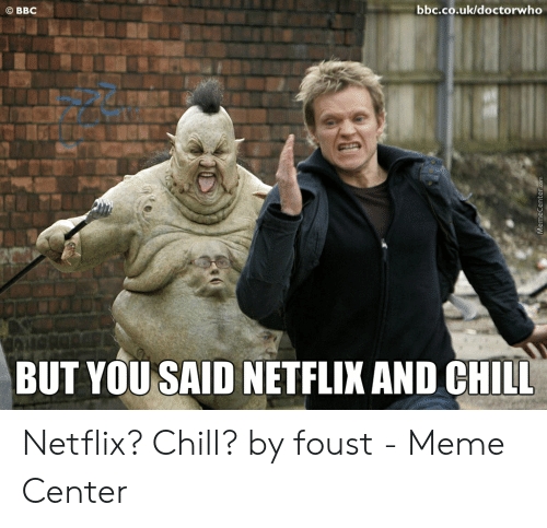 But You Said Netflix And Chill: bbc.co.uk/doctorwho  O BBC  BUT YOU SAID NETFLIX AND CHILL  MemeCenter Netflix? Chill? by foust - Meme Center