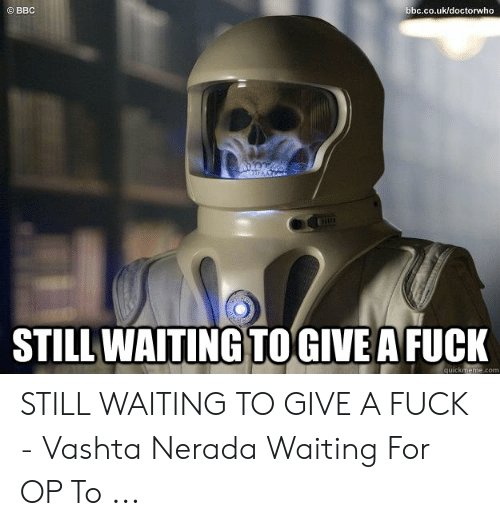 Still Waiting Meme: bbc.co.uk/doctorwho  STILL WAITING TOGIVE A FUCK  quickmeme.com STILL WAITING TO GIVE A FUCK - Vashta Nerada Waiting For OP To ...