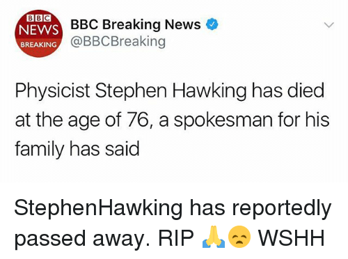 Family, Memes, and News: BBC  ES BBC Breaking News  @BBCBreaking  BREAKING  Physicist Stephen Hawking has died  at the age of 76, a spokesman for his  family has said StephenHawking has reportedly passed away. RIP 🙏😞 WSHH