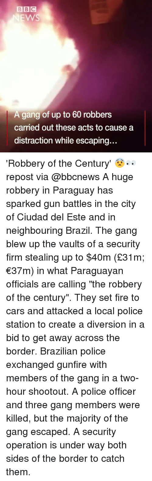 "Cars, Fire, and Memes: BBC  EWS  A gang of up to 60 robbers  carried out these acts to cause a  distraction while escaping.. 'Robbery of the Century' 😨👀 repost via @bbcnews A huge robbery in Paraguay has sparked gun battles in the city of Ciudad del Este and in neighbouring Brazil. The gang blew up the vaults of a security firm stealing up to $40m (£31m; €37m) in what Paraguayan officials are calling ""the robbery of the century"". They set fire to cars and attacked a local police station to create a diversion in a bid to get away across the border. Brazilian police exchanged gunfire with members of the gang in a two-hour shootout. A police officer and three gang members were killed, but the majority of the gang escaped. A security operation is under way both sides of the border to catch them."