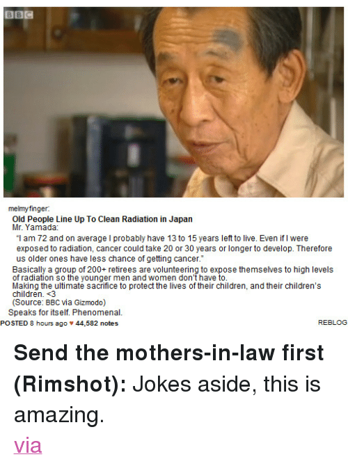 """Jokes: BBC  melmyfinger  Old People Line Up To Clean Radiation in Japan  """"l am 72 and on average I probably have 13 to 15 years left to live. Even if I were  exposed to radiation, cancer could take 20 or 30 years or longer to develop. Therefore  us older ones have less chance of getting cancer.  Basically a group of 200+ retirees are volunteering to expose themselves to high levels  of radiation so the younger men and women don't have to  Making the ultimate sacrifice to protect the lives of their children, and their children's  children. 3  (Source: BBC via Gizmodo)  Speaks for itself. Phenomenal.  POSTED 8 hours ago 44,582 notes  REBLOG <p><strong>Send the mothers-in-law first (Rimshot):</strong>Jokes aside, this is amazing.<a target=""""_blank"""" href=""""http://www.reddit.com/r/pics/comments/iwkkx/this_is_called_humanity/""""><br/>via</a></p>"""