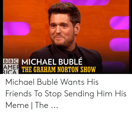 Michael Buble Memes: BBC MICHAEL BUBLÉ  THE GRAHAM NORTON SHOW  RICAI Michael Bublé Wants His Friends To Stop Sending Him His Meme | The ...