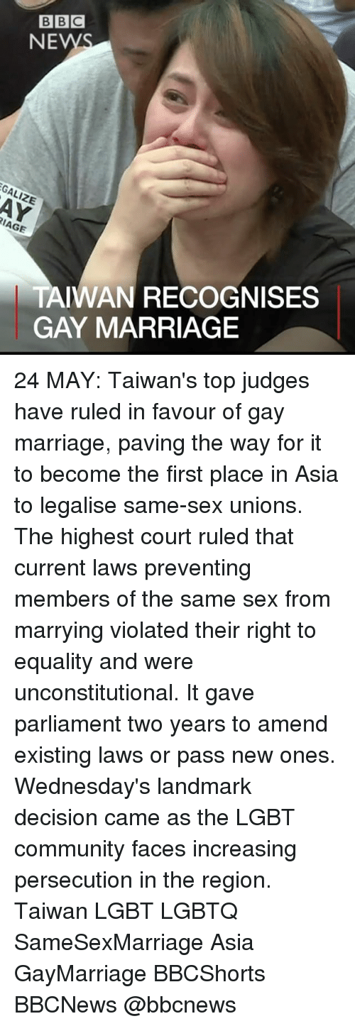 The Region: BBC  NEW  LIZE  RIAGE  TAIWAN RECOGNISES  GAY MARRIAGE 24 MAY: Taiwan's top judges have ruled in favour of gay marriage, paving the way for it to become the first place in Asia to legalise same-sex unions. The highest court ruled that current laws preventing members of the same sex from marrying violated their right to equality and were unconstitutional. It gave parliament two years to amend existing laws or pass new ones. Wednesday's landmark decision came as the LGBT community faces increasing persecution in the region. Taiwan LGBT LGBTQ SameSexMarriage Asia GayMarriage BBCShorts BBCNews @bbcnews
