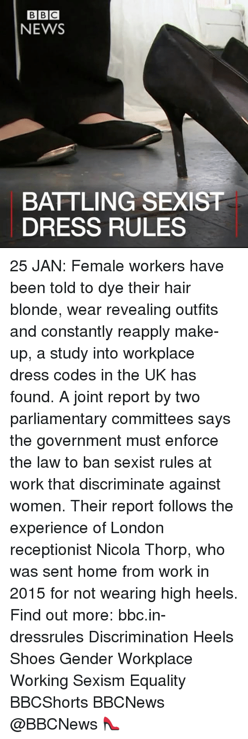 Discriminize: BBC  NEWS  BATTLING SEXIST  DRESS RULES 25 JAN: Female workers have been told to dye their hair blonde, wear revealing outfits and constantly reapply make-up, a study into workplace dress codes in the UK has found. A joint report by two parliamentary committees says the government must enforce the law to ban sexist rules at work that discriminate against women. Their report follows the experience of London receptionist Nicola Thorp, who was sent home from work in 2015 for not wearing high heels. Find out more: bbc.in-dressrules Discrimination Heels Shoes Gender Workplace Working Sexism Equality BBCShorts BBCNews @BBCNews 👠