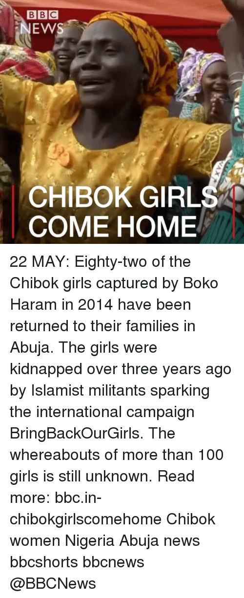 Anaconda, Girls, and Memes: BBC  NEWS  CHIBOK GIRLS  COME HOME 22 MAY: Eighty-two of the Chibok girls captured by Boko Haram in 2014 have been returned to their families in Abuja. The girls were kidnapped over three years ago by Islamist militants sparking the international campaign BringBackOurGirls. The whereabouts of more than 100 girls is still unknown. Read more: bbc.in-chibokgirlscomehome Chibok women Nigeria Abuja news bbcshorts bbcnews @BBCNews
