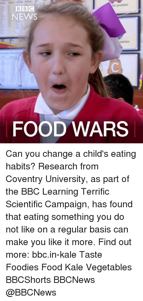 Memes, Bbc News, and Kale: BBC  NEWS  FOOD WARS Can you change a child's eating habits? Research from Coventry University, as part of the BBC Learning Terrific Scientific Campaign, has found that eating something you do not like on a regular basis can make you like it more. Find out more: bbc.in-kale Taste Foodies Food Kale Vegetables BBCShorts BBCNews @BBCNews