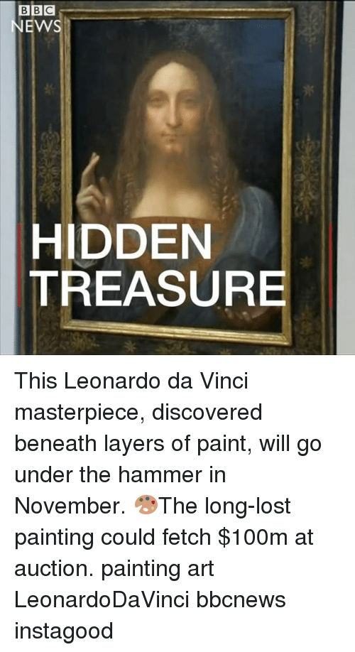 Leonardo Da Vinci, Memes, and News: BBC  NEWS  HIDDEN  TREASURE This Leonardo da Vinci masterpiece, discovered beneath layers of paint, will go under the hammer in November. 🎨The long-lost painting could fetch $100m at auction. painting art LeonardoDaVinci bbcnews instagood