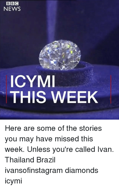 Memes, News, and Bbc News: BBC  NEWS  ICYM  THIS WEEK Here are some of the stories you may have missed this week. Unless you're called Ivan. Thailand Brazil ivansofinstagram diamonds icymi