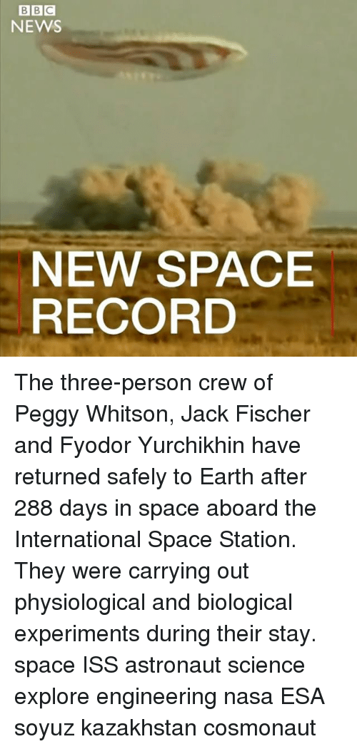 personable: BBC  NEWS  NEW SPACE  RECORD The three-person crew of Peggy Whitson, Jack Fischer and Fyodor Yurchikhin have returned safely to Earth after 288 days in space aboard the International Space Station. They were carrying out physiological and biological experiments during their stay. space ISS astronaut science explore engineering nasa ESA soyuz kazakhstan cosmonaut