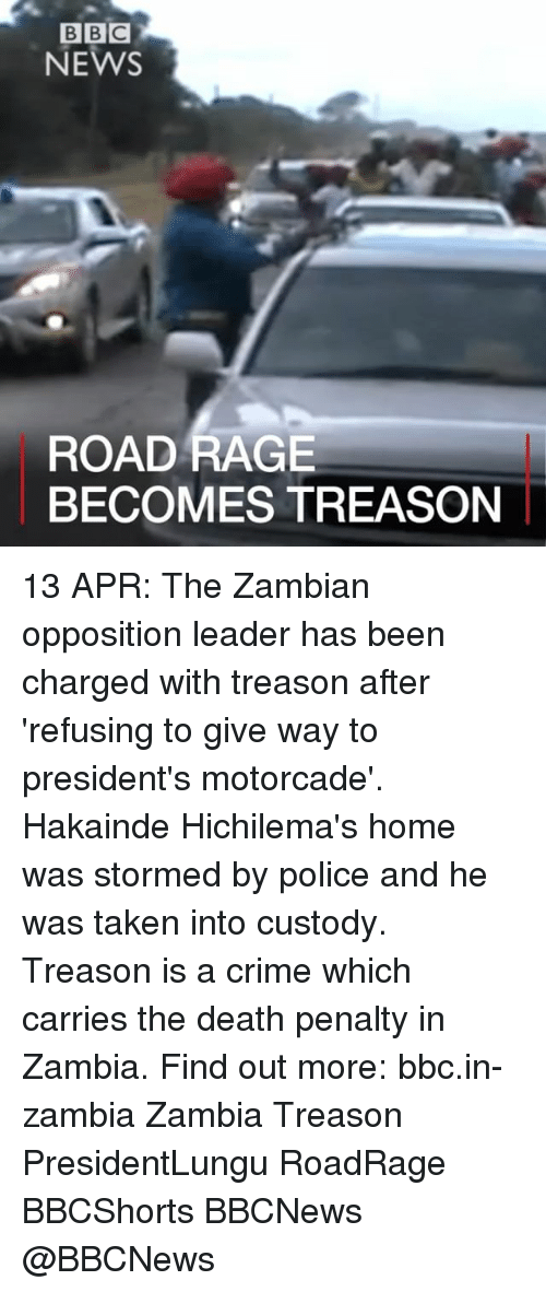 Crime, Memes, and News: BBC  NEWS  ROAD RAGE  BECOMES TREASON 13 APR: The Zambian opposition leader has been charged with treason after 'refusing to give way to president's motorcade'. Hakainde Hichilema's home was stormed by police and he was taken into custody. Treason is a crime which carries the death penalty in Zambia. Find out more: bbc.in-zambia Zambia Treason PresidentLungu RoadRage BBCShorts BBCNews @BBCNews