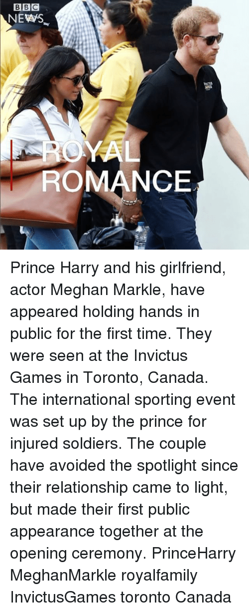 Memes, News, and Prince: BBC  NEWS  ROMANCE Prince Harry and his girlfriend, actor Meghan Markle, have appeared holding hands in public for the first time. They were seen at the Invictus Games in Toronto, Canada. The international sporting event was set up by the prince for injured soldiers. The couple have avoided the spotlight since their relationship came to light, but made their first public appearance together at the opening ceremony. PrinceHarry MeghanMarkle royalfamily InvictusGames toronto Canada