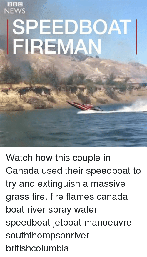 Fire, Memes, and News: BBC  NEWS  SPEEDBOAT  FIREMAN Watch how this couple in Canada used their speedboat to try and extinguish a massive grass fire. fire flames canada boat river spray water speedboat jetboat manoeuvre souththompsonriver britishcolumbia
