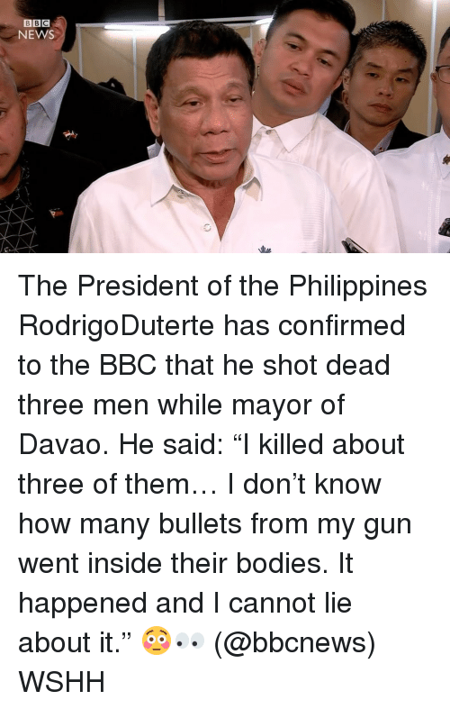 """And I Cannot Lie: BBC  NEWS The President of the Philippines RodrigoDuterte has confirmed to the BBC that he shot dead three men while mayor of Davao. He said: """"I killed about three of them… I don't know how many bullets from my gun went inside their bodies. It happened and I cannot lie about it."""" 😳👀 (@bbcnews) WSHH"""