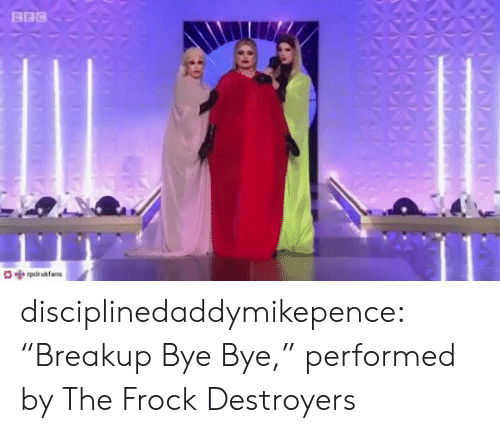 "breakup: BBC  pdrukfans disciplinedaddymikepence:  ""Breakup Bye Bye,"" performed by The Frock Destroyers"