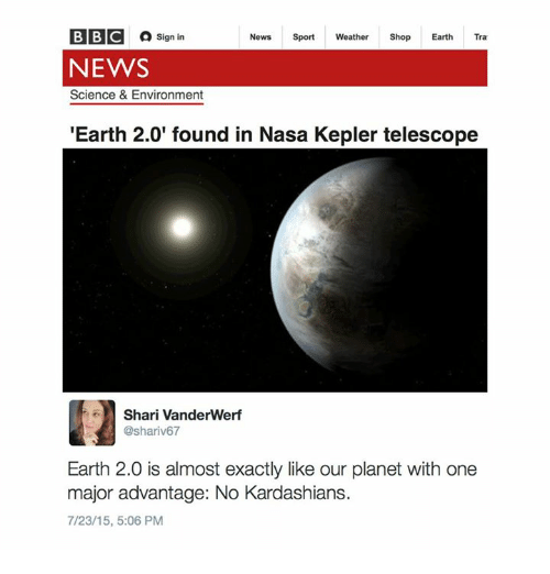 Dank, 🤖, and Bbc: BBC Sign in  News  Sport  Weather  Shop  Earth  Tra  NEWS  Science & Environment  Earth 2.0' found in Nasa Kepler telescope  Shari Vanderwerf  @shariv67  Earth 2.0 is almost exactly like our planet with one  major advantage: No Kardashians.  7/23/15, 5:06 PM