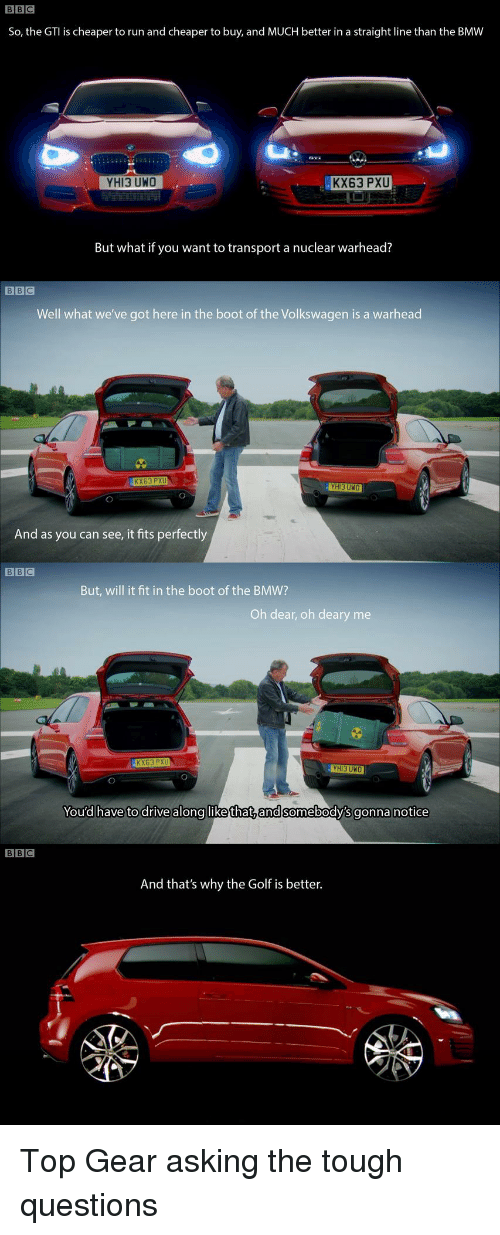 Top Gear: BBC  So, the GTI is cheaper to run and cheaper to buy, and MUCH better in a straight line than the BMW  YHI3 UWO  KX63 PXU  But what if you want to transport a nuclear warhead?  BBC  Well what we've got here in the boot of the Volkswagen is a warhead  KX63 PXU  HI3 UNO  And as you can see, it fits perfectly  But, will it fit in the boot of the BMW?  Oh dear, oh deary me  KX63 PXU  You'd have to drive along likethat,andsomebody's gonna notice  BBC  And that's why the Golf is better. Top Gear asking the tough questions