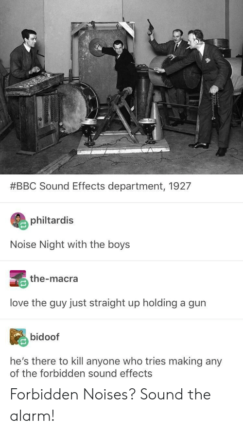 bidoof:  #BBC Sound Effects department, 1927  philtardis  Noise Night with the boys  the-macra  love the guy just straight up holding a gurn  bidoof  he's there to kill anyone who tries making any  of the forbidden sound effects Forbidden Noises? Sound the alarm!