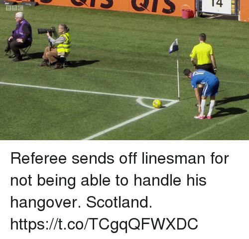 Soccer, Hangover, and Scotland: BBC  T4 Referee sends off linesman for not being able to handle his hangover. Scotland. https://t.co/TCgqQFWXDC