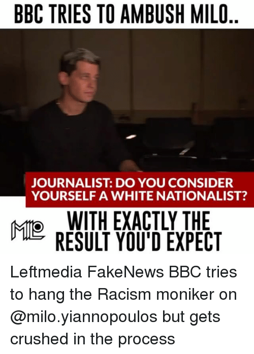 Memes, Racism, and White: BBC TRIES TO AMBUSH MILO  JOURNALIST DO YOU CONSIDER  YOURSELF A WHITE NATIONALIST?  WITH EXACTLY THE  MIO  RESULT YOU'D EXPECT Leftmedia FakeNews BBC tries to hang the Racism moniker on @milo.yiannopoulos but gets crushed in the process