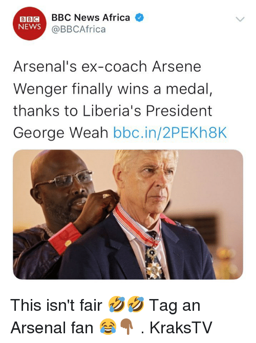 Africa, Arsenal, and Memes: BBCBBC News Africa  NEWS  @BBCAfrica  Arsenal's ex-coach Arsene  Wenger finally wins a medal,  thanks to Liberia's President  George Weah bbc.in/2PEKh8K  0 This isn't fair 🤣🤣 Tag an Arsenal fan 😂👇🏾 . KraksTV