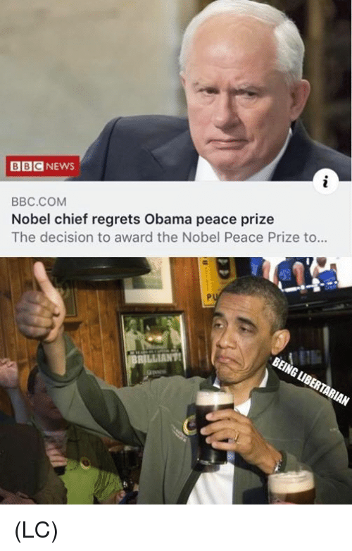 Memes, Obama, and Peace: BBCNEWS  BBC.COM  Nobel chief regrets Obama peace prize  The decision to award the Nobel Peace Prize to  BEING LIBERTARIAN (LC)