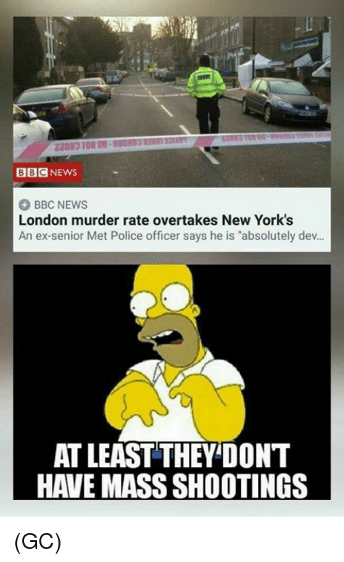 "Memes, News, and Police: BBCNEWS  BBC NEWS  London murder rate overtakes New York's  An ex-senior Met Police officer says he is ""absolutely dev..  AT LEAST THEY'DONT  HAVE MASS SHOOTINGS (GC)"
