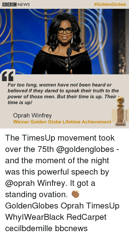 Memes, Oprah Winfrey, and Lifetime: BBCNEWS  #GoldenGlobes  For too long, women have not been heard or  believed if they dared to speak their truth to the  power of those men. But their time is up. Their  time is up!  Oprah Winfrey  Winner Golden Globe Lifetime Achievement The TimesUp movement took over the 75th @goldenglobes - and the moment of the night was this powerful speech by @oprah Winfrey. It got a standing ovation. 👏🏾 GoldenGlobes Oprah TimesUp WhyIWearBlack RedCarpet cecilbdemille bbcnews