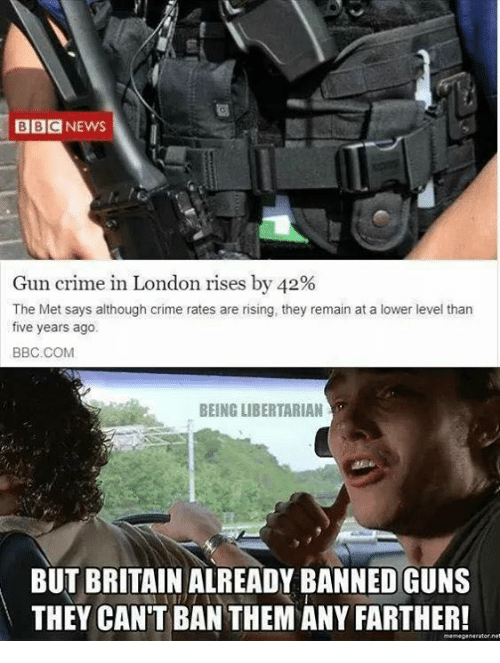 Crime, Guns, and Memes: BBCNEWS  Gun crime in London rises by 42%  The Met says although crime rates are rising, they remain at a lower level than  five years ago  BBC.COM  BEING LIBERTARIAN  BUT BRITAIN ALREADY BANNED GUNS  THEY CAN'T BAN THEM ANY FARTHER!