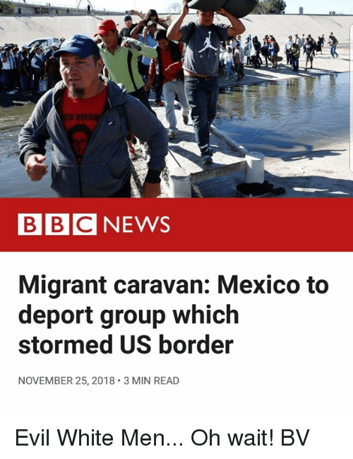 caravan: BBCNEWS  Migrant caravan: Mexico to  deport group which  stormed US border  NOVEMBER 25, 2018 3 MIN READ Evil White Men... Oh wait! BV