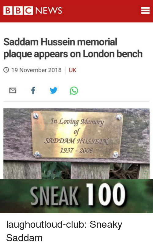 Memorial: BBCNEWS  Saddam Hussein memorial  plaque appears on London bench  O 19 November 2018 UK  In Loving Memory  of  SADDAM HUSSE  1937-2006  SNEAK 100 laughoutloud-club:  Sneaky Saddam