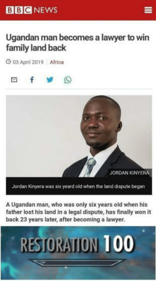 anaconda: BBCNEWS  Ugandan man becomes a lawyer to win  family land back  03 April 2019  Africa  JORDAN KİNYERA  Jordan Kinyera was six yeard old when the land dispute began  A Ugandan man, who was only six years old when his  father lost his land in a legal dispute, has finally won it  back 23 years later, after becoming a lawyer.  RESTORATION 100