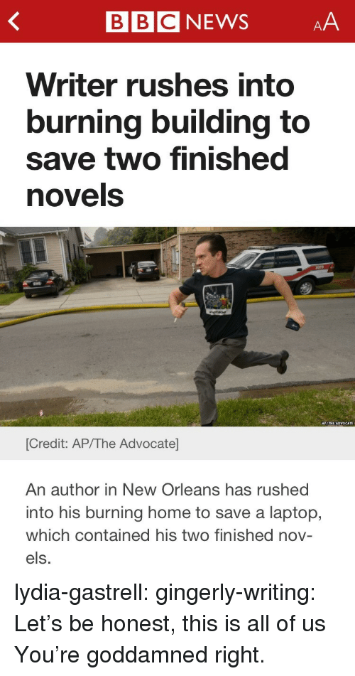 goddamned: BBCNEWSAA  Writer rushes into  burning building to  save two finished  novels  [Credit: AP/The Advocate  An author in New Orleans has rushed  into his burning home to save a laptop,  which contained his two finished nov-  els. lydia-gastrell:  gingerly-writing:  Let's be honest, this is all of us  You're goddamned right.