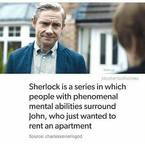 Sherlocking: bbcsherlockholmes  Sherlock is a series in which  people with phenomenal  mental abilities surround  John, who just wanted to  rent an apartment  Source: charlesxavierisgod
