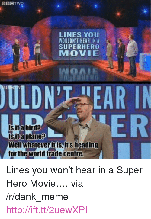 """Superhero Movie: BBCTwo  LINES YOU  WOULDN'T HEAR IN A  SUPERHERO  MOVIE  ULDN'T HEAR I  ER  Is ita bird?  Is ita plane?  Wellwhatever it is, it's heading  for the world trade centre <p>Lines you won&rsquo;t hear in a Super Hero Movie&hellip;. via /r/dank_meme <a href=""""http://ift.tt/2uewXPI"""">http://ift.tt/2uewXPI</a></p>"""