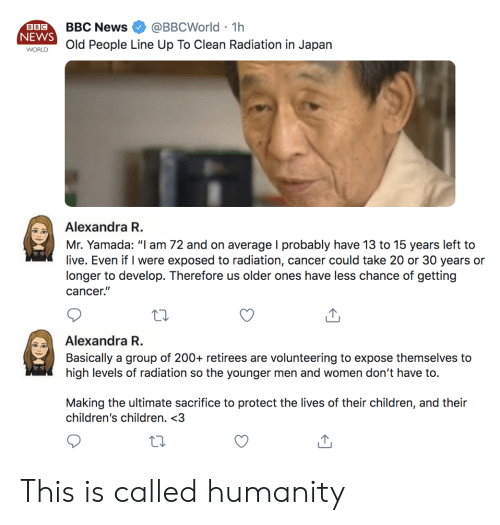 "Old People: @BBCWorld 1h  BBC News  BBC  NEWS  .  Old People Line Up To Clean Radiation in Japan  WORLD  Alexandra R.  Mr. Yamada: ""l am 72 and on average I probably have 13 to 15 years left to  live. Even if I were exposed to radiation, cancer could take 20 or 30 years or  longer to develop. Therefore us older ones have less chance of getting  cancer.""  Alexandra R.  Basically a group of 200+ retirees are volunteering to expose themselves to  high levels of radiation so the younger men and women don't have to.  Making the ultimate sacrifice to protect the lives of their children, and their  children's children. <3 This is called humanity"