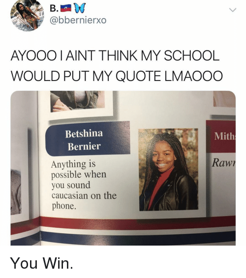 Funny, Phone, and School: @bbernierxo  AYOOO I AINT THINK MY SCHOOL  WOULD PUT MY QUOTE LMAOOO  Betshina  Mith  Bernier  Raw  Anything is  possible when  you sound  caucasian on the  phone. You Win.