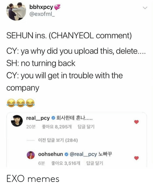 Sehun: bbhxpcy  @exofml  SEHUN ins. (CHANYEOL comment)  CY: ya why did you upload this, delete....  SH: no turning back  CY: you will get in trouble with the  company  real-pcy 회사한테 혼나  20분 좋아요 8,295개 답글달기  이전 답글 보기 (284)  oohsehun. @real-pcy 노빠꾸  6분 좋아요 3,516개 답글 달기 EXO memes