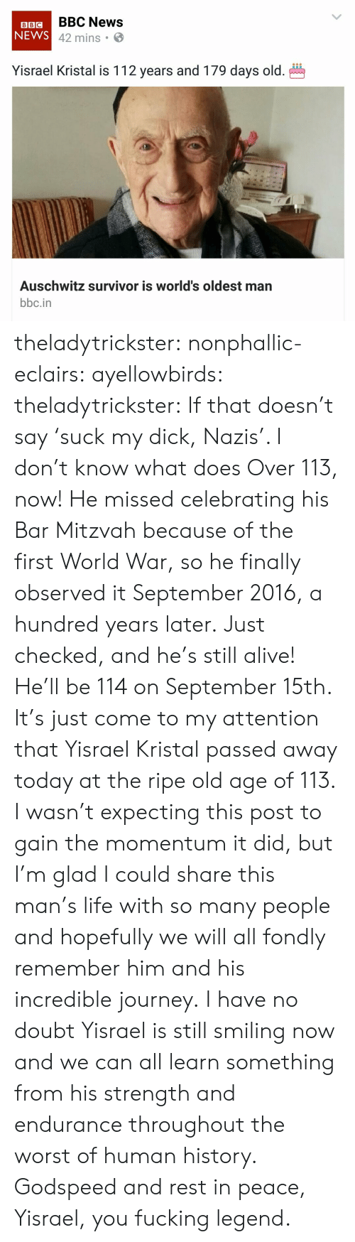 endurance: BBIGBBC News  NEWS  42 mins .  Yisrael Kristal is 112 years and 179 days old.  Auschwitz survivor is world's oldest man  bbc.in theladytrickster: nonphallic-eclairs:  ayellowbirds:  theladytrickster: If that doesn't say 'suck my dick, Nazis'. I don't know what does Over 113, now! He missed celebrating his Bar Mitzvah because of the first World War, so he finally observed it September 2016, a hundred years later.  Just checked, and he's still alive! He'll be 114 on September 15th.  It's just come to my attention that Yisrael Kristal passed away today at the ripe old age of 113. I wasn't expecting this post to gain the momentum it did, but I'm glad I could share this man's life with so many people and hopefully we will all fondly remember him and his incredible journey. I have no doubt Yisrael is still smiling now and we can all learn something from his strength and endurance throughout the worst of human history. Godspeed and rest in peace, Yisrael, you fucking legend.