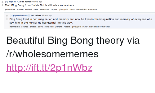 "bing bong: - bbphills 921 points 9 hours ago  That Bing Bong from Inside Out is still alive somewhere  permalink source embed save save-RES report give gold reply hide child comments  pigeondancer749 points 8 hours ago  Bing Bong lived in her imagination and memory and now he lives in the imagination and memory of everyone who  saw him in the movie! He has eternal life this way.  permalink source embed save save-RES parent report give gold reply hide child comments <p>Beautiful Bing Bong theory via /r/wholesomememes <a href=""http://ift.tt/2p1nWbz"">http://ift.tt/2p1nWbz</a></p>"