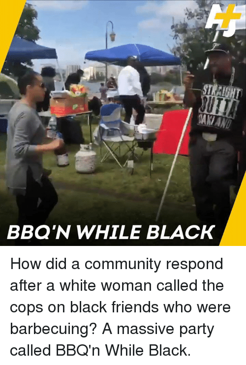 Black Friends: BBQ'N WHILE BLACK How did a community respond after a white woman called the cops on black friends who were barbecuing? A massive party called BBQ'n While Black.