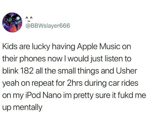 Apple, Music, and Usher: @BBWslayer666  Kids are lucky having Apple Music on  their phones now l would just listen to  blink 182 all the small things and Usher  yeah on repeat for 2hrs during car rides  on my iPod Nano im pretty sure it fukd me  up mentally