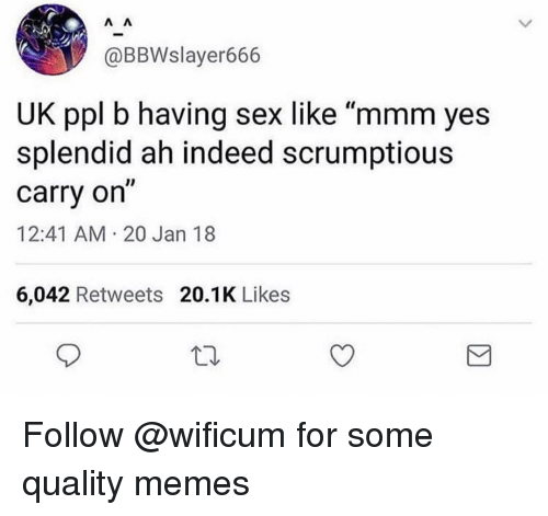 "Quality Memes: @BBWslayer666  UK ppl b having sex like ""mmm yes  splendid ah indeed scrumptious  carry on""  12:41 AM 20 Jan 18  6,042 Retweets 20.1K Likes Follow @wificum for some quality memes"