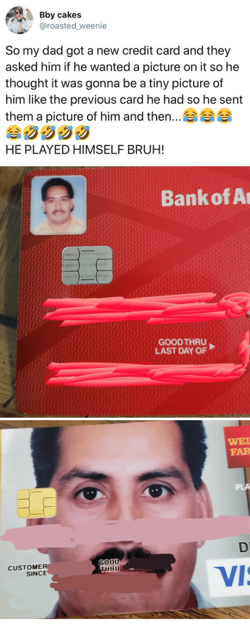 Bruh, Dad, and Bank: Bby cakes  @roasted weenie  So my dad got a new credit card and they  asked him if he wanted a picture on it so he  thought it was gonna be a tiny picture of  him like the previous card he had so he sent  them a picture of him and then  ..  HE PLAYED HIMSELF BRUH!   Bank of A  GOODTHRU  LAST DAY OF   WEI  FAR  PLA  GOOD  THRU  CUSTOME  SINCE  Vi