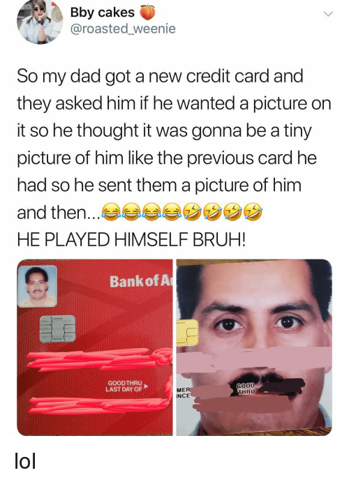 Bruh, Dad, and Lol: Bby cakes  @roasted_weenie  So my dad got a new credit card and  they asked him if he wanted a picture on  it so he thought it was gonna be a tiny  picture of him like the previous card he  had so he sent them a picture of him  and then.  HE PLAYED HIMSELF BRUH!  7  Bank of A  GOOD THRU  LAST DAY OF  GOOD  HRU  ME  INCE lol