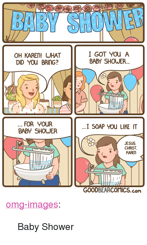 "Jesus, Omg, and Shower: BBY SH  OH KAREn! WHAT  DID You BRING?  I GOT You A  BABY SHOWER.  FOR YouUR  BABY SHOWER  I SOAP YOu LIKE IT  JESUS  CHRIST,  KAREN  GOODBEARCOMICS.com <p><a href=""https://omg-images.tumblr.com/post/173085401942/baby-shower"" class=""tumblr_blog"">omg-images</a>:</p>  <blockquote><p>Baby Shower</p></blockquote>"