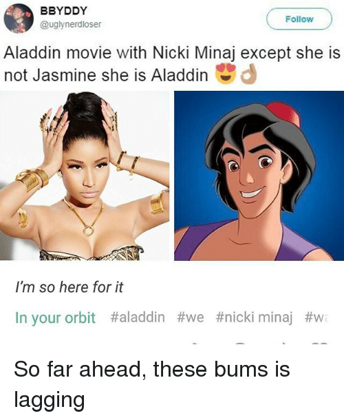 Aladdin, Memes, and Nicki Minaj: BBYDDY  @uglynerdloser  Follow  Aladdin movie with Nicki Minaj except she is  not Jasmine she is Aladdin  I'm so here for it  In your orbit #aladdin #we #nicki minaj So far ahead, these bums is lagging