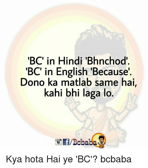 kahi: BC in Hindi 'Bhnchod  'BC' in English 'Because'  Dono ka matlab same hai,  kahi bhi laga lo  f/Bobaba Kya hota Hai ye 'BC'? bcbaba